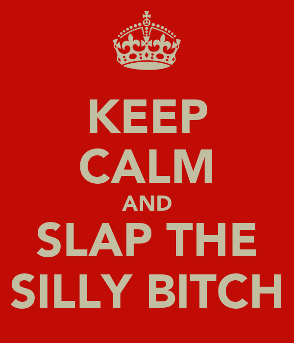 KEEP CALM AND SLAP THE SILLY BITCH