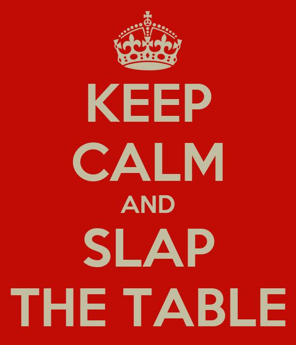 KEEP CALM AND SLAP THE TABLE