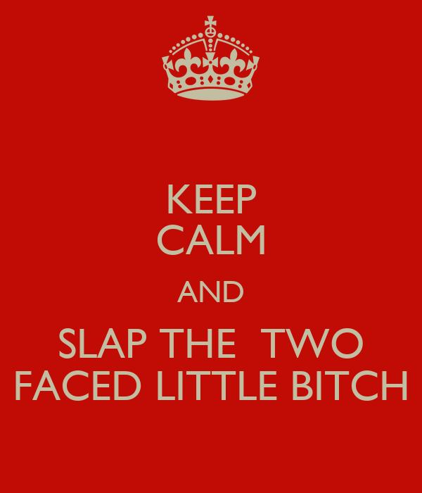 KEEP CALM AND SLAP THE  TWO FACED LITTLE BITCH