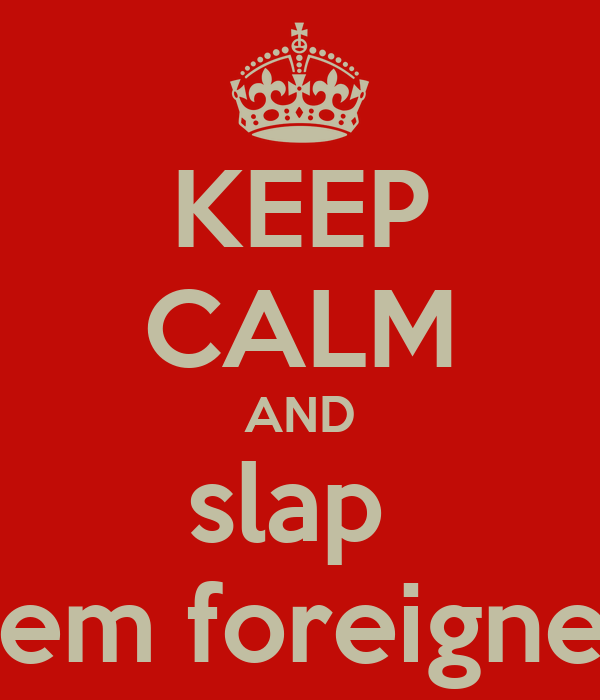 KEEP CALM AND slap  them foreigners