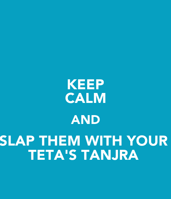 KEEP CALM AND SLAP THEM WITH YOUR  TETA'S TANJRA