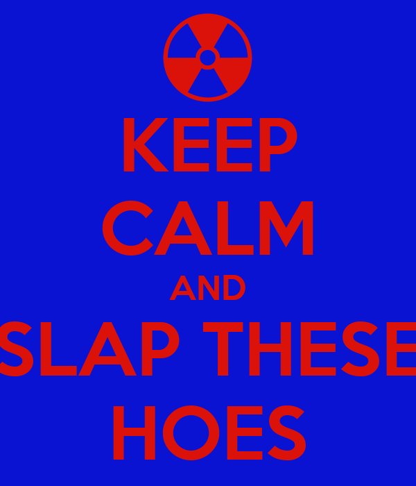 KEEP CALM AND SLAP THESE HOES
