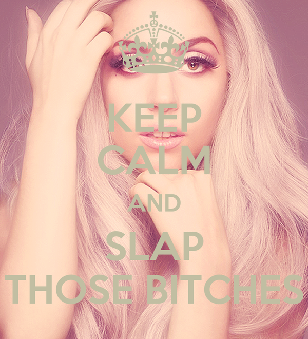 KEEP CALM AND SLAP THOSE BITCHES