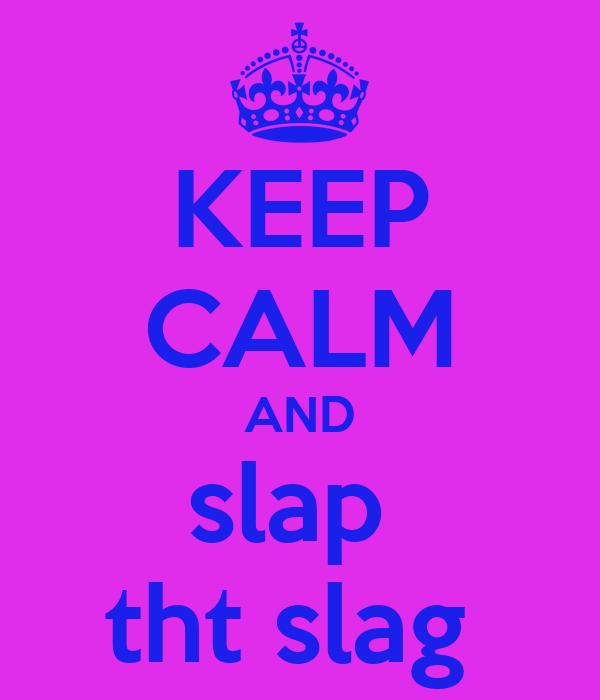 KEEP CALM AND slap  tht slag