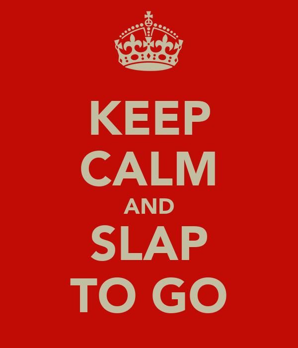 KEEP CALM AND SLAP TO GO