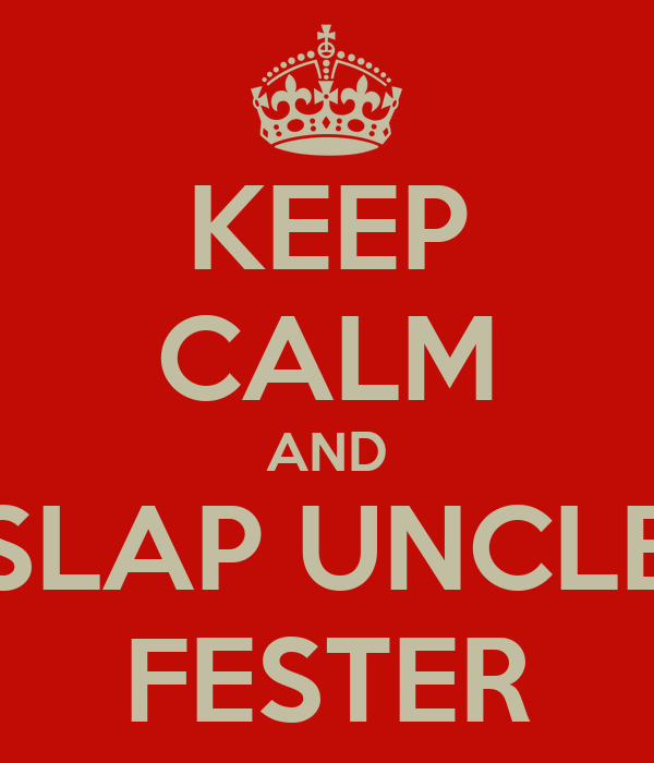 KEEP CALM AND SLAP UNCLE FESTER
