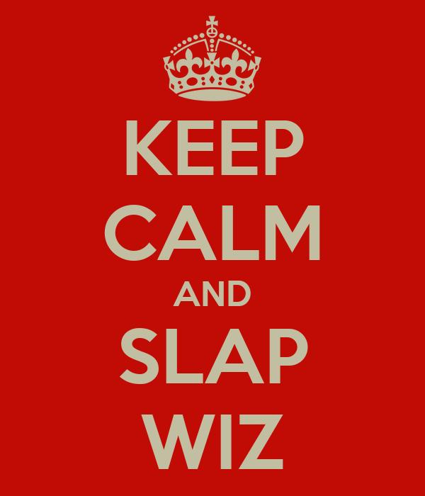 KEEP CALM AND SLAP WIZ