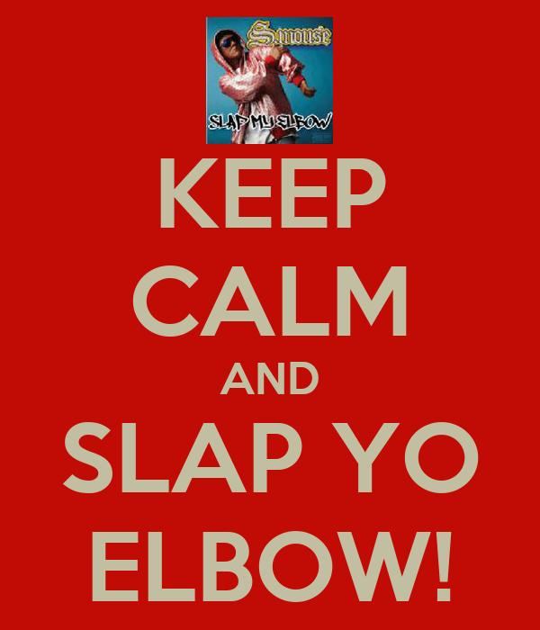 KEEP CALM AND SLAP YO ELBOW!