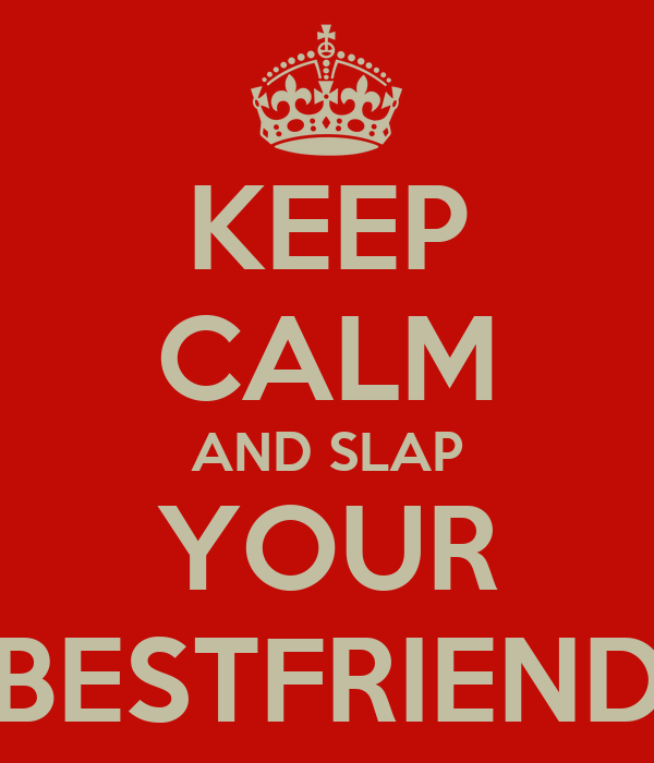 KEEP CALM AND SLAP YOUR BESTFRIEND