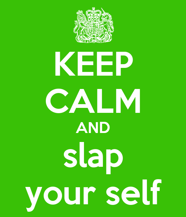 KEEP CALM AND slap your self
