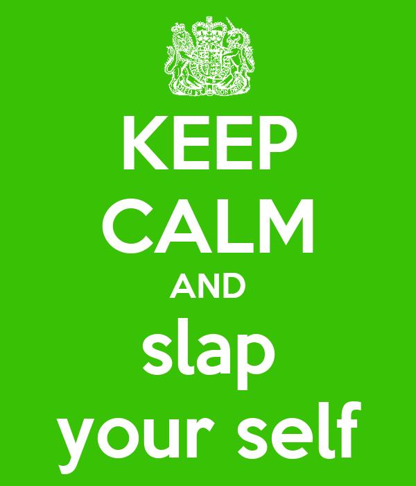 KEEP CALM AND slap your self