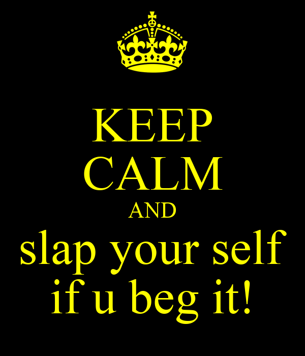 KEEP CALM AND slap your self if u beg it!