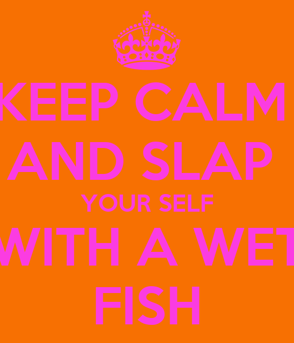 KEEP CALM  AND SLAP  YOUR SELF WITH A WET FISH