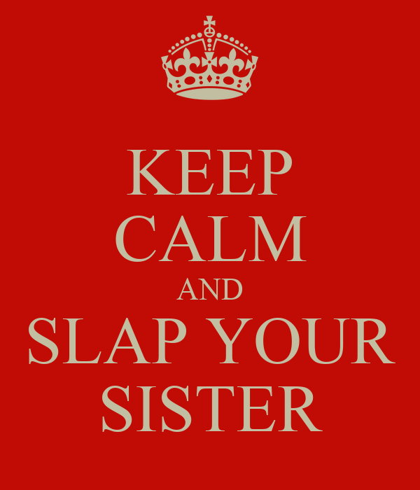 KEEP CALM AND SLAP YOUR SISTER