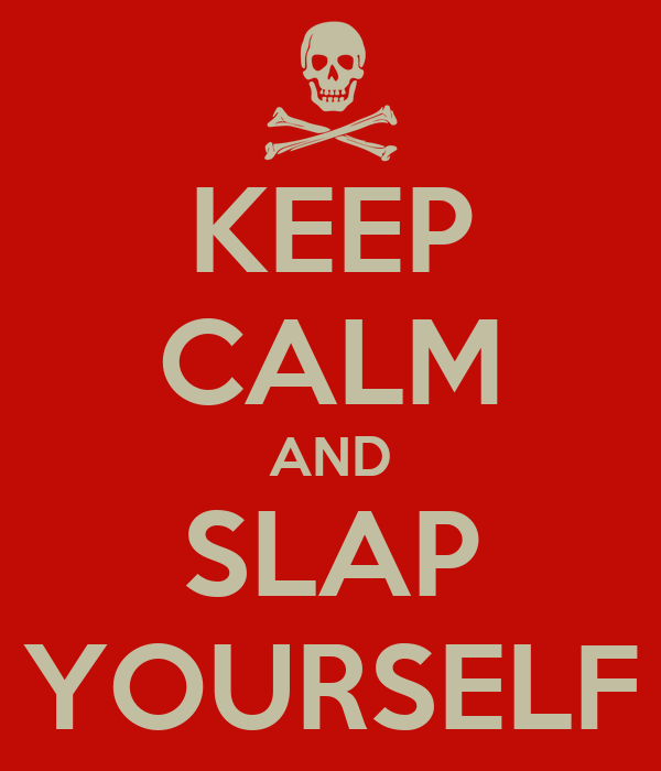 KEEP CALM AND SLAP YOURSELF