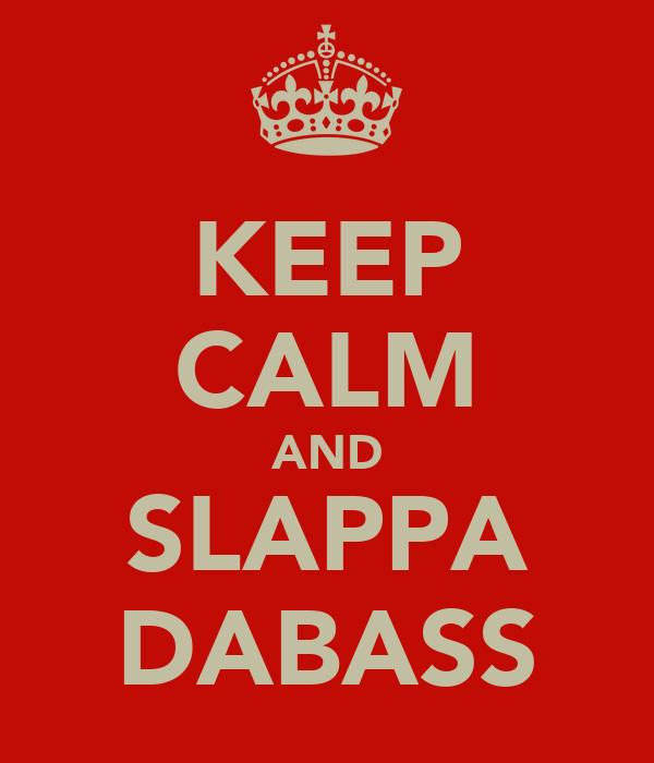 KEEP CALM AND SLAPPA DABASS