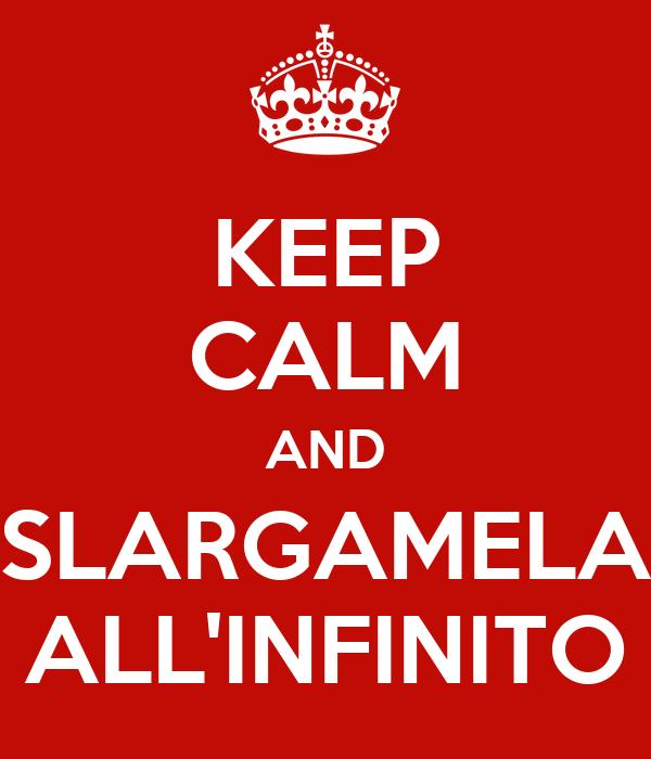 KEEP CALM AND SLARGAMELA ALL'INFINITO