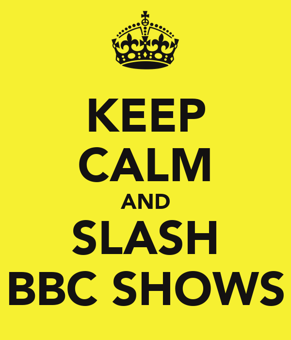 KEEP CALM AND SLASH BBC SHOWS