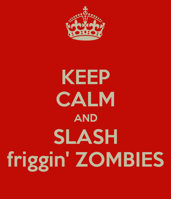 KEEP CALM AND SLASH friggin' ZOMBIES