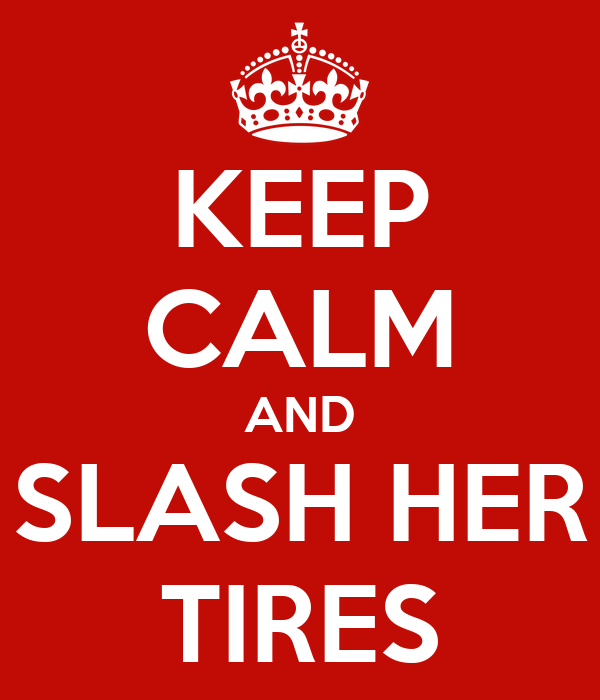 KEEP CALM AND SLASH HER TIRES