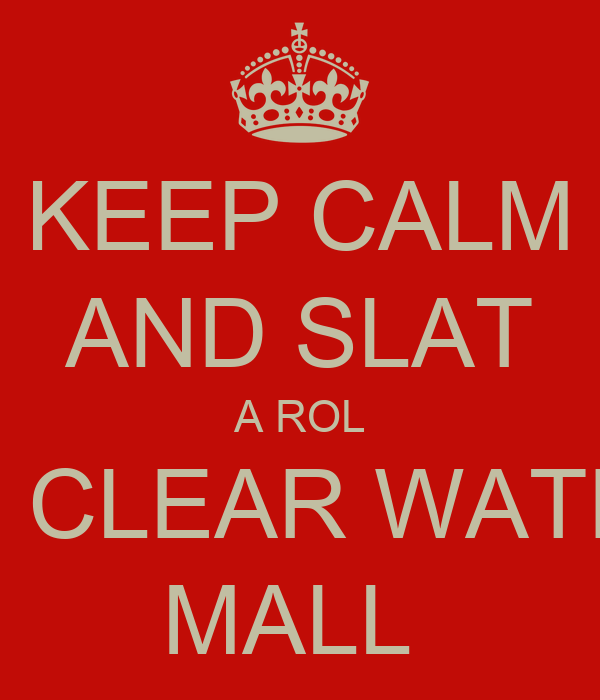 KEEP CALM AND SLAT A ROL AT CLEAR WATER MALL