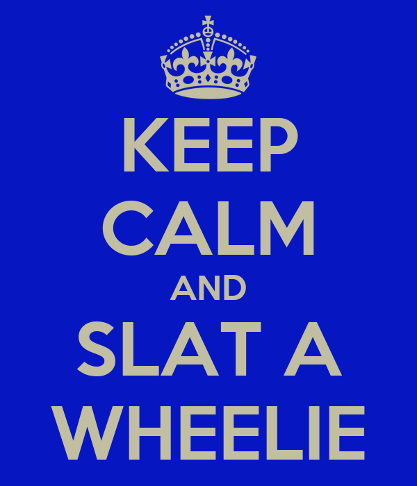 KEEP CALM AND SLAT A WHEELIE