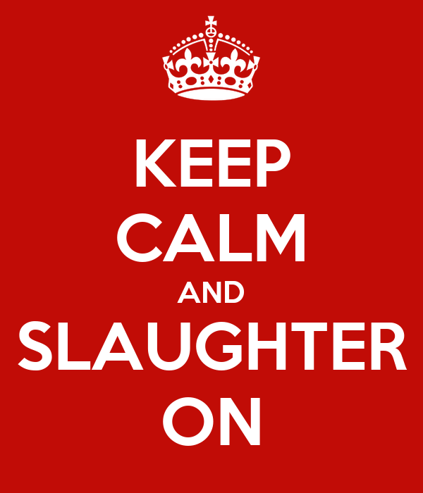 KEEP CALM AND SLAUGHTER ON