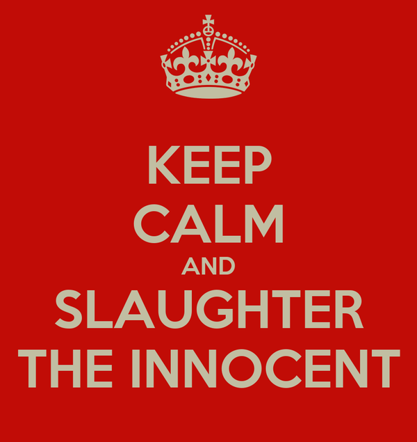 KEEP CALM AND SLAUGHTER THE INNOCENT