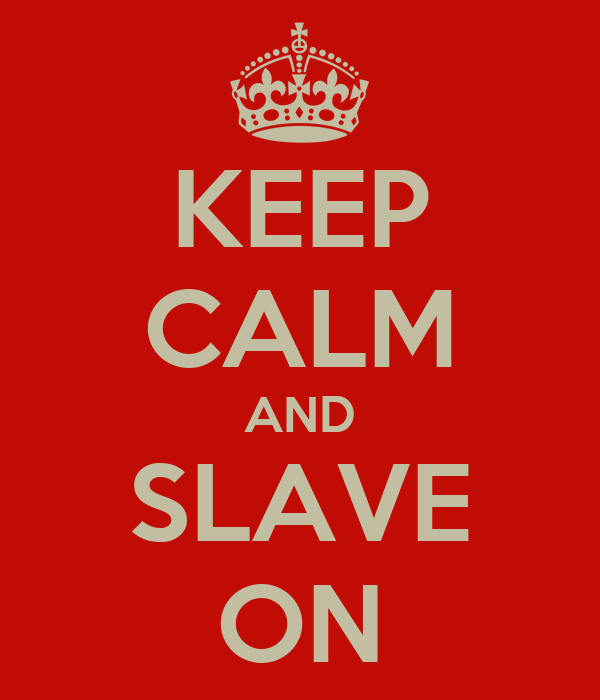 KEEP CALM AND SLAVE ON