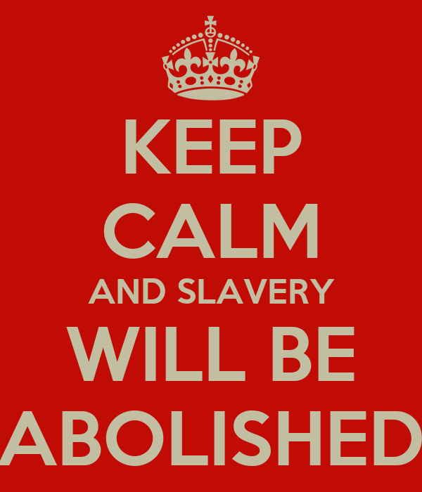 KEEP CALM AND SLAVERY WILL BE ABOLISHED