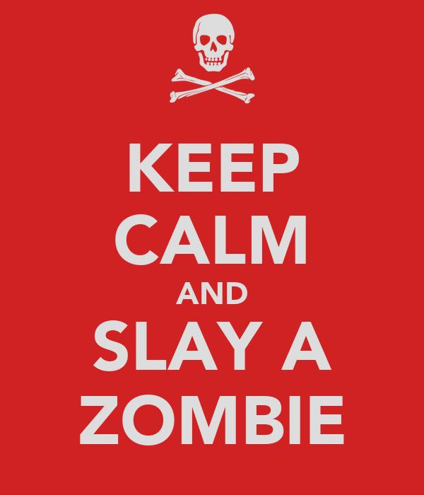 KEEP CALM AND SLAY A ZOMBIE