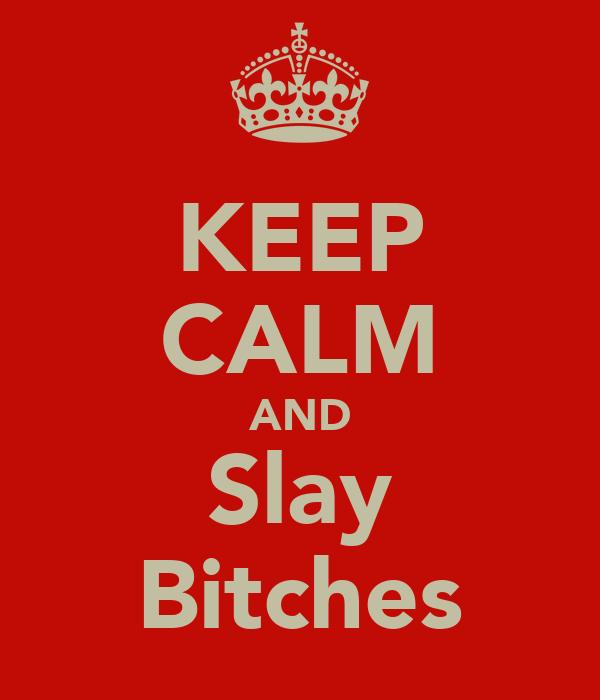 KEEP CALM AND Slay Bitches