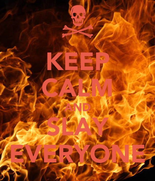 KEEP CALM AND SLAY EVERYONE