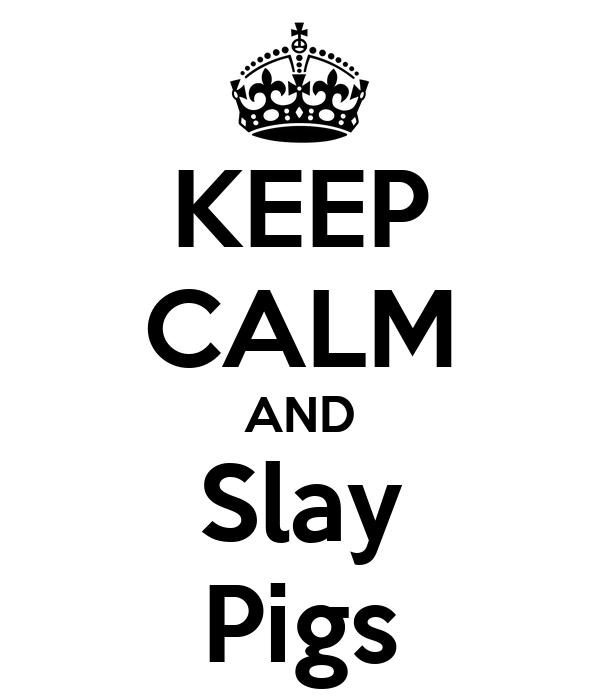 KEEP CALM AND Slay Pigs