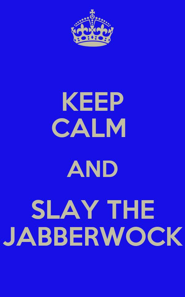 KEEP CALM  AND SLAY THE JABBERWOCK