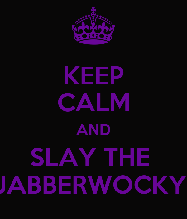 KEEP CALM AND SLAY THE  JABBERWOCKY