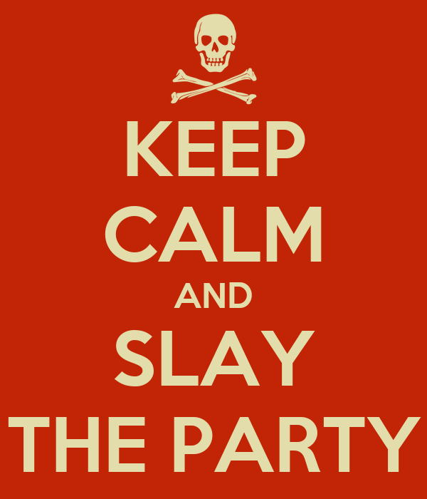 KEEP CALM AND SLAY  THE PARTY