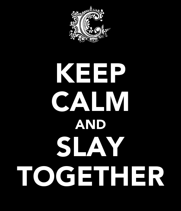 KEEP CALM AND SLAY TOGETHER
