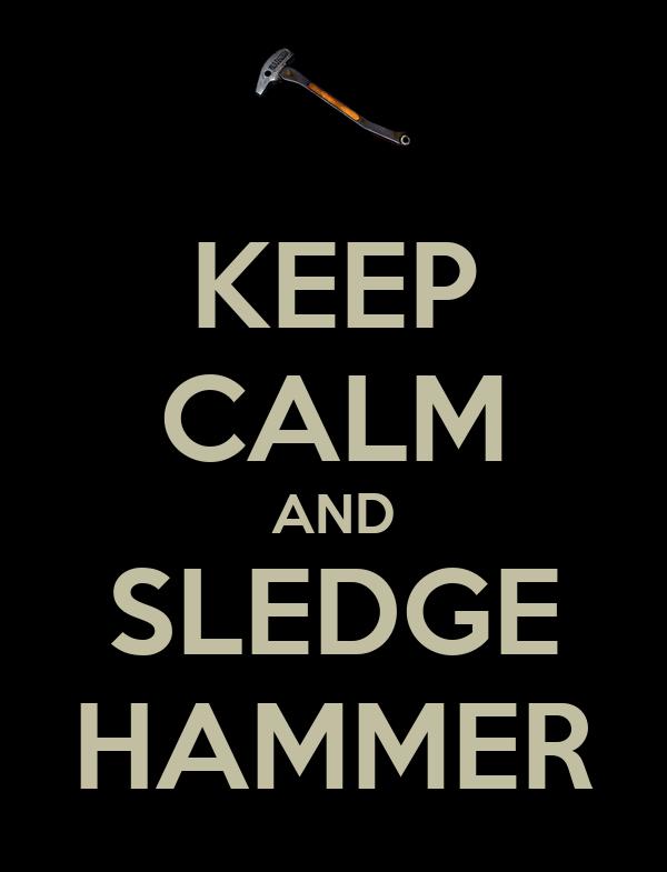 KEEP CALM AND SLEDGE HAMMER