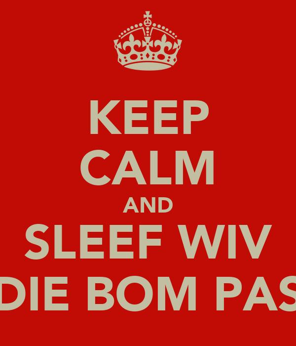 KEEP CALM AND SLEEF WIV DIE BOM PAS