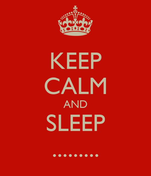 KEEP CALM AND SLEEP .........