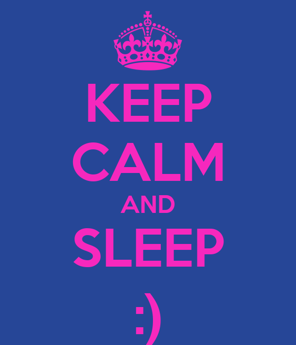 KEEP CALM AND SLEEP :)
