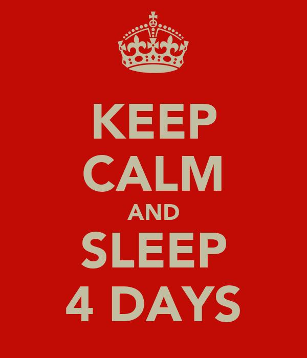 KEEP CALM AND SLEEP 4 DAYS