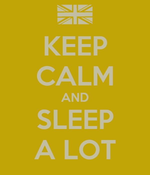 KEEP CALM AND SLEEP A LOT