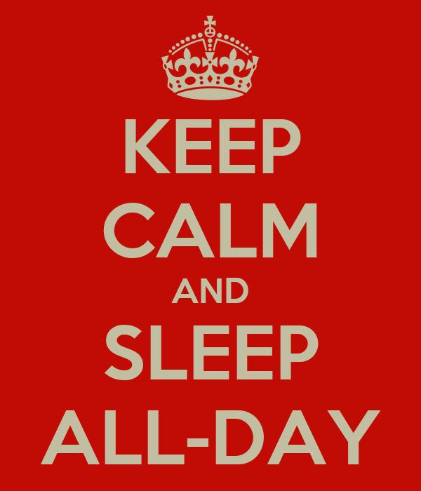 KEEP CALM AND SLEEP ALL-DAY