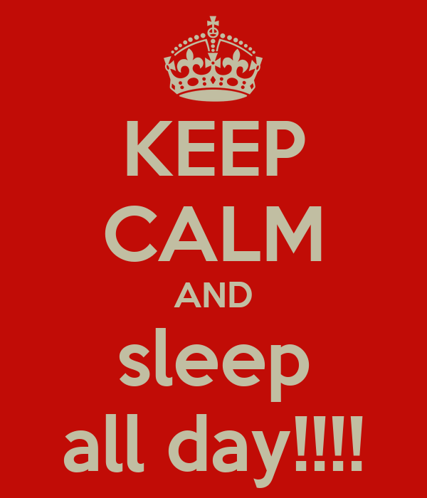 KEEP CALM AND sleep all day!!!!