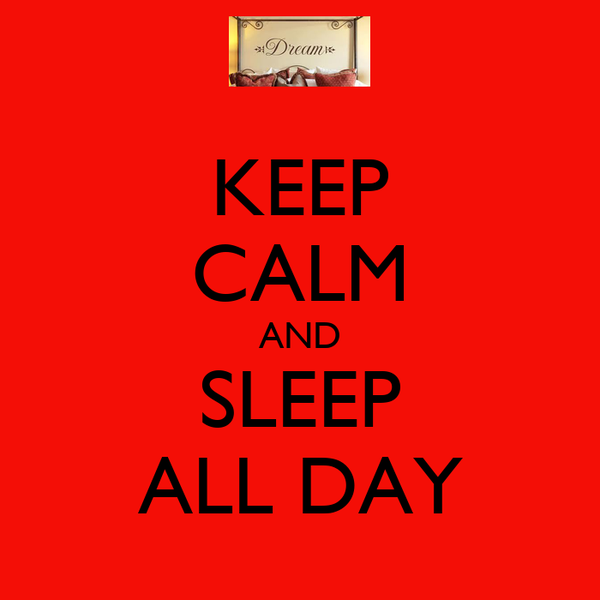 KEEP CALM AND SLEEP ALL DAY