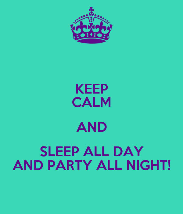 KEEP CALM AND SLEEP ALL DAY AND PARTY ALL NIGHT!