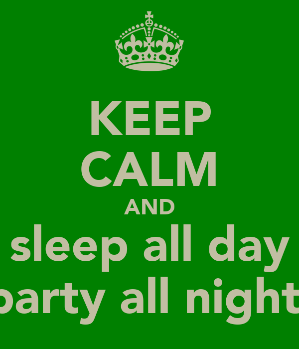 KEEP CALM AND sleep all day party all night