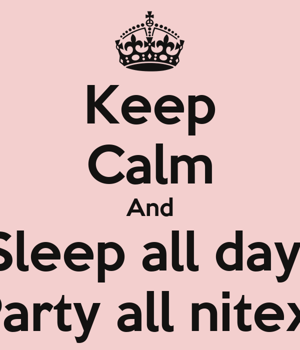 Keep Calm And Sleep all day  Party all nitex